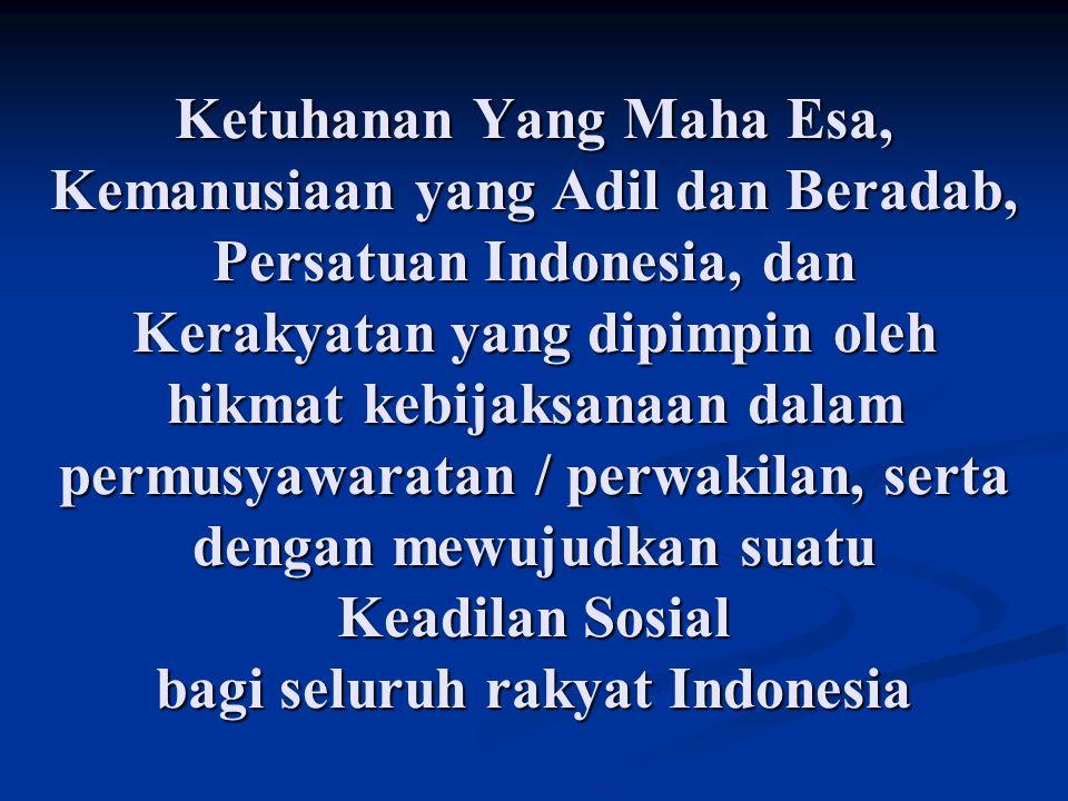 Ketuhanan Yang Maha Esa, Kemanusiaan yang Adil dan Beradab, Persatuan Indonesia, dan Kerakyatan yang dipimpin oleh hikmat kebijaksanaan dalam permusyawaratan / perwakilan, serta dengan mewujudkan suatu Keadilan Sosial bagi seluruh rakyat Indonesia