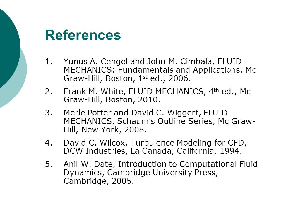 References Yunus A. Cengel and John M. Cimbala, FLUID MECHANICS: Fundamentals and Applications, Mc Graw-Hill, Boston, 1st ed., 2006.