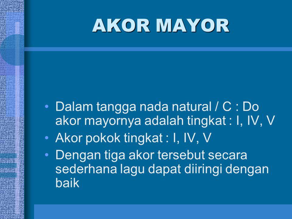 AKOR MAYOR Dalam tangga nada natural / C : Do akor mayornya adalah tingkat : I, IV, V. Akor pokok tingkat : I, IV, V.
