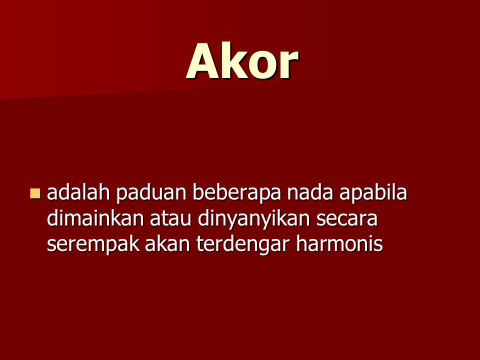 Akor adalah paduan beberapa nada apabila dimainkan atau dinyanyikan secara serempak akan terdengar harmonis.