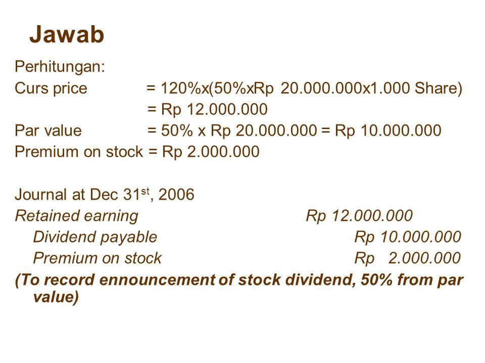 Jawab Perhitungan: Curs price = 120%x(50%xRp 20.000.000x1.000 Share)