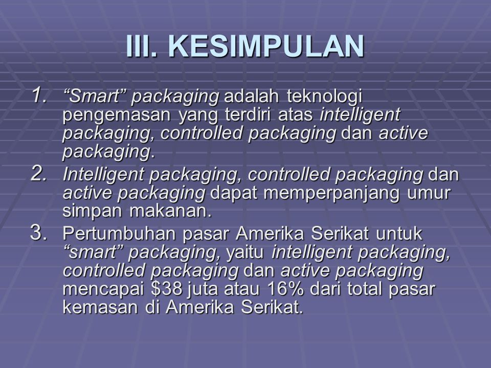 III. KESIMPULAN Smart packaging adalah teknologi pengemasan yang terdiri atas intelligent packaging, controlled packaging dan active packaging.