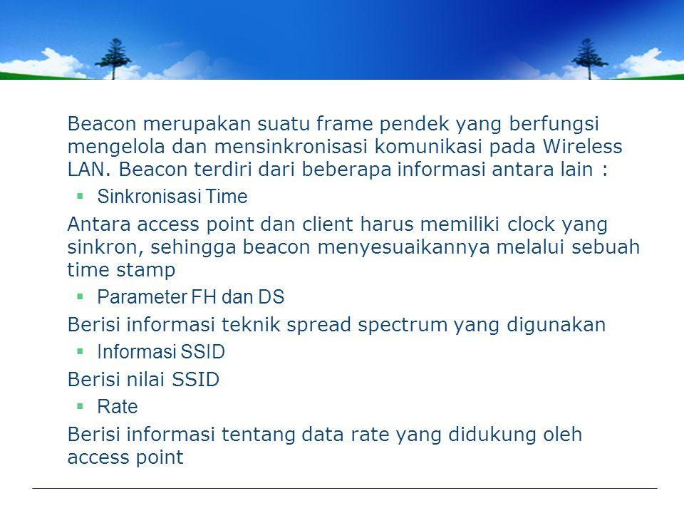 Beacon merupakan suatu frame pendek yang berfungsi mengelola dan mensinkronisasi komunikasi pada Wireless LAN. Beacon terdiri dari beberapa informasi antara lain :