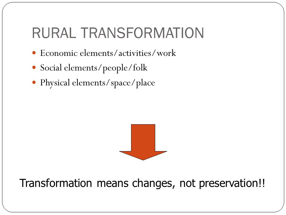 RURAL TRANSFORMATION Transformation means changes, not preservation!!