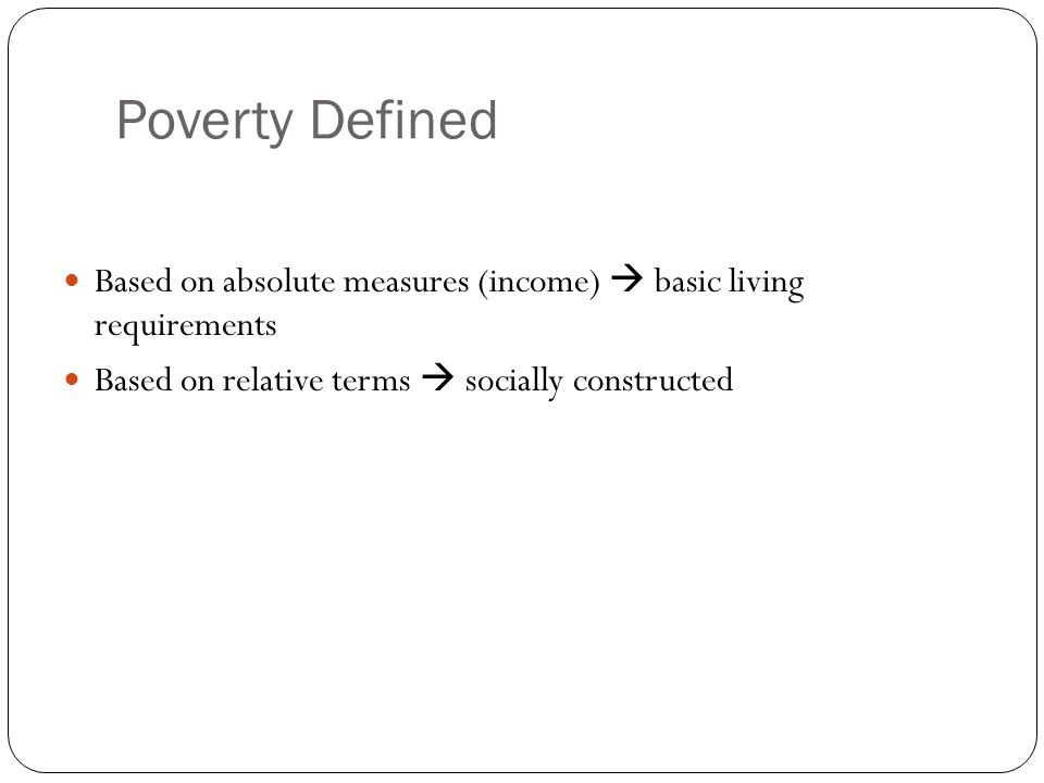 Poverty Defined Based on absolute measures (income)  basic living requirements.