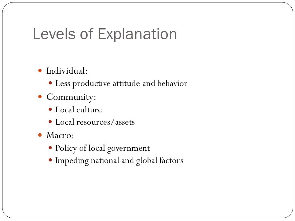 Levels of Explanation Individual: Community: Macro: