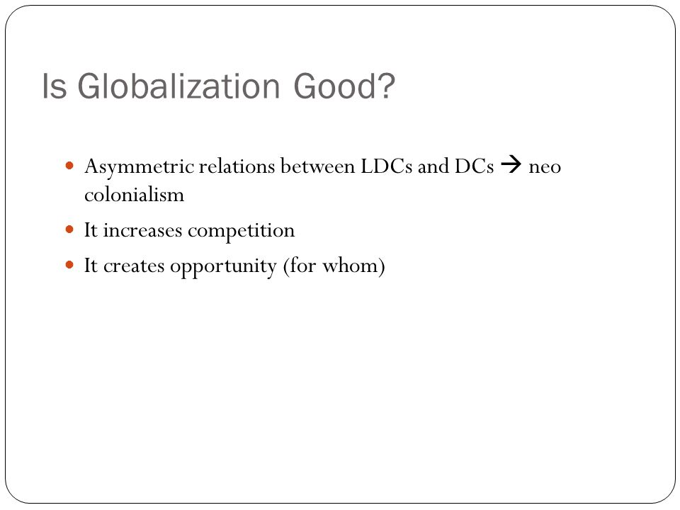 Is Globalization Good Asymmetric relations between LDCs and DCs  neo colonialism. It increases competition.