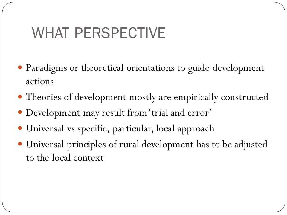 WHAT PERSPECTIVE Paradigms or theoretical orientations to guide development actions. Theories of development mostly are empirically constructed.