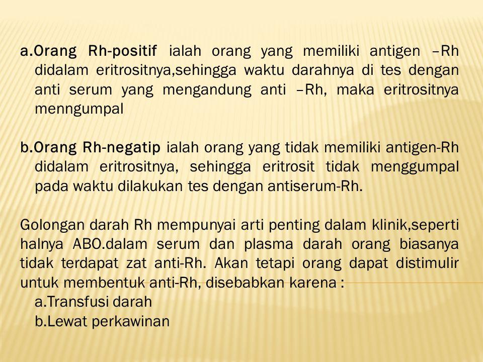 a.Orang Rh-positif ialah orang yang memiliki antigen –Rh didalam eritrositnya,sehingga waktu darahnya di tes dengan anti serum yang mengandung anti –Rh, maka eritrositnya menngumpal
