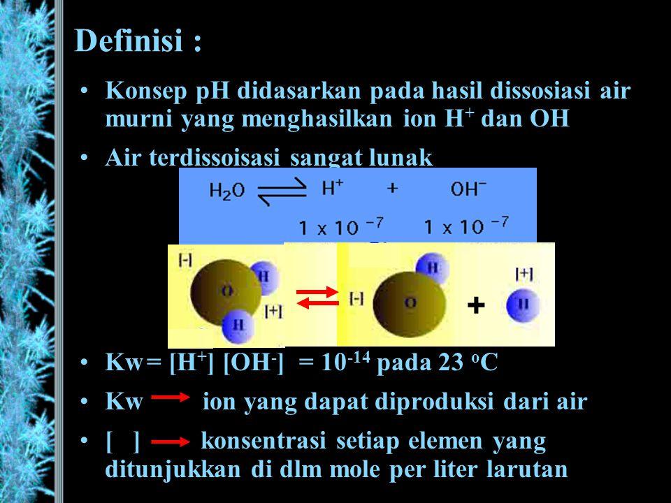 Definisi : Konsep pH didasarkan pada hasil dissosiasi air murni yang menghasilkan ion H+ dan OH. Air terdissoisasi sangat lunak.