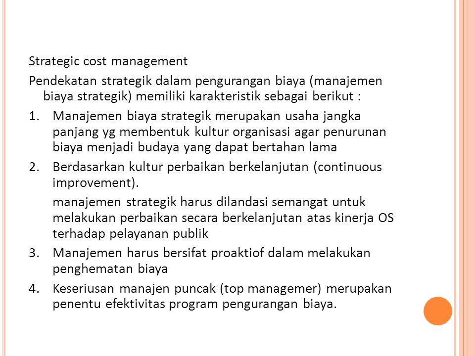 Strategic cost management Pendekatan strategik dalam pengurangan biaya (manajemen biaya strategik) memiliki karakteristik sebagai berikut : 1.