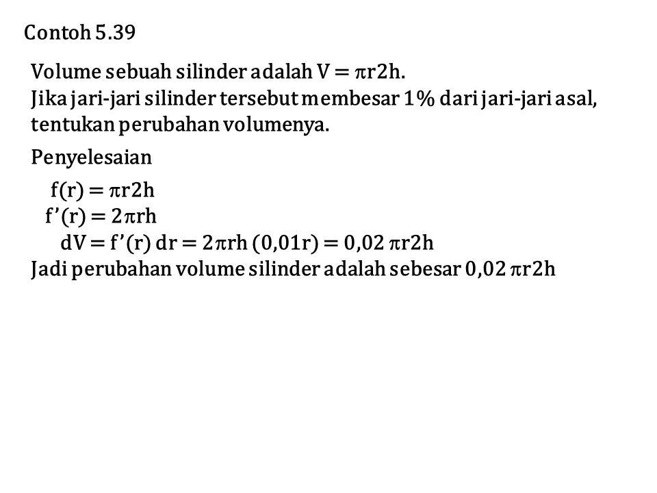 Contoh 5.39 Volume sebuah silinder adalah V = r2h. Jika jari-jari silinder tersebut membesar 1% dari jari-jari asal,