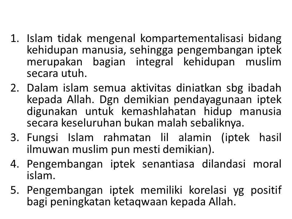 Islam tidak mengenal kompartementalisasi bidang kehidupan manusia, sehingga pengembangan iptek merupakan bagian integral kehidupan muslim secara utuh.