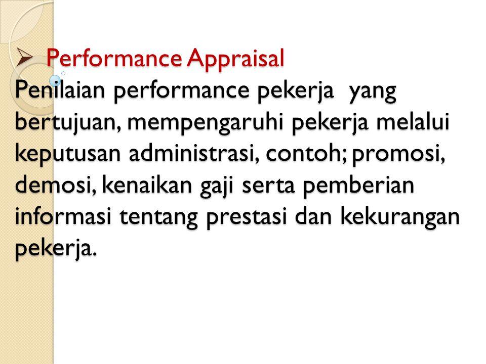 Performance Appraisal Penilaian performance pekerja yang bertujuan, mempengaruhi pekerja melalui keputusan administrasi, contoh; promosi, demosi, kenaikan gaji serta pemberian informasi tentang prestasi dan kekurangan pekerja.