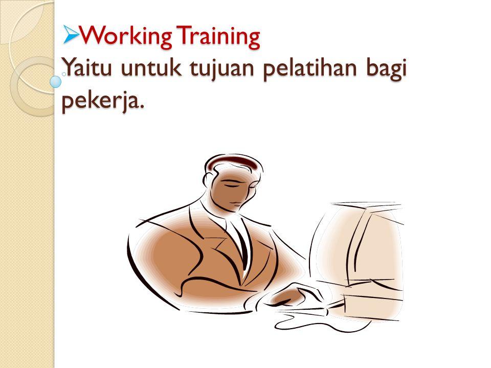 Working Training Yaitu untuk tujuan pelatihan bagi pekerja.