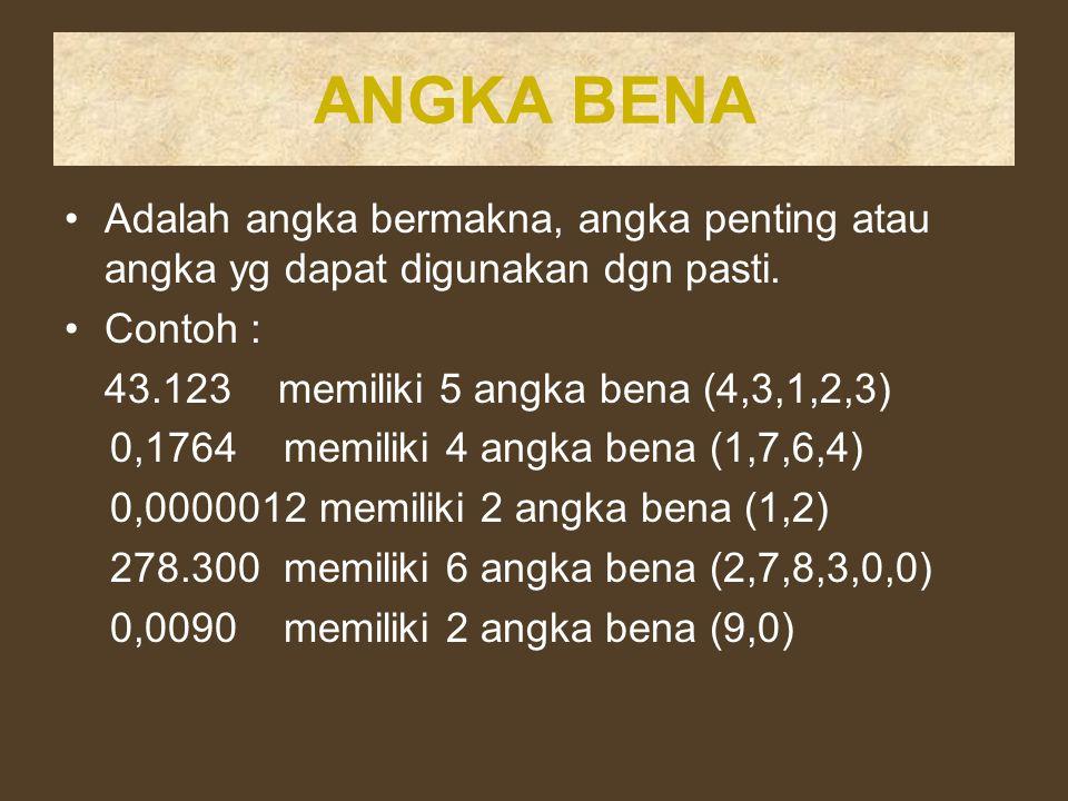 ANGKA BENA Adalah angka bermakna, angka penting atau angka yg dapat digunakan dgn pasti. Contoh : 43.123 memiliki 5 angka bena (4,3,1,2,3)