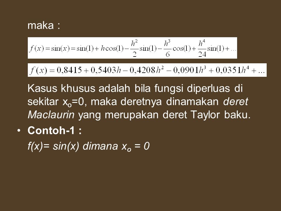 maka : Kasus khusus adalah bila fungsi diperluas di sekitar xo=0, maka deretnya dinamakan deret Maclaurin yang merupakan deret Taylor baku.