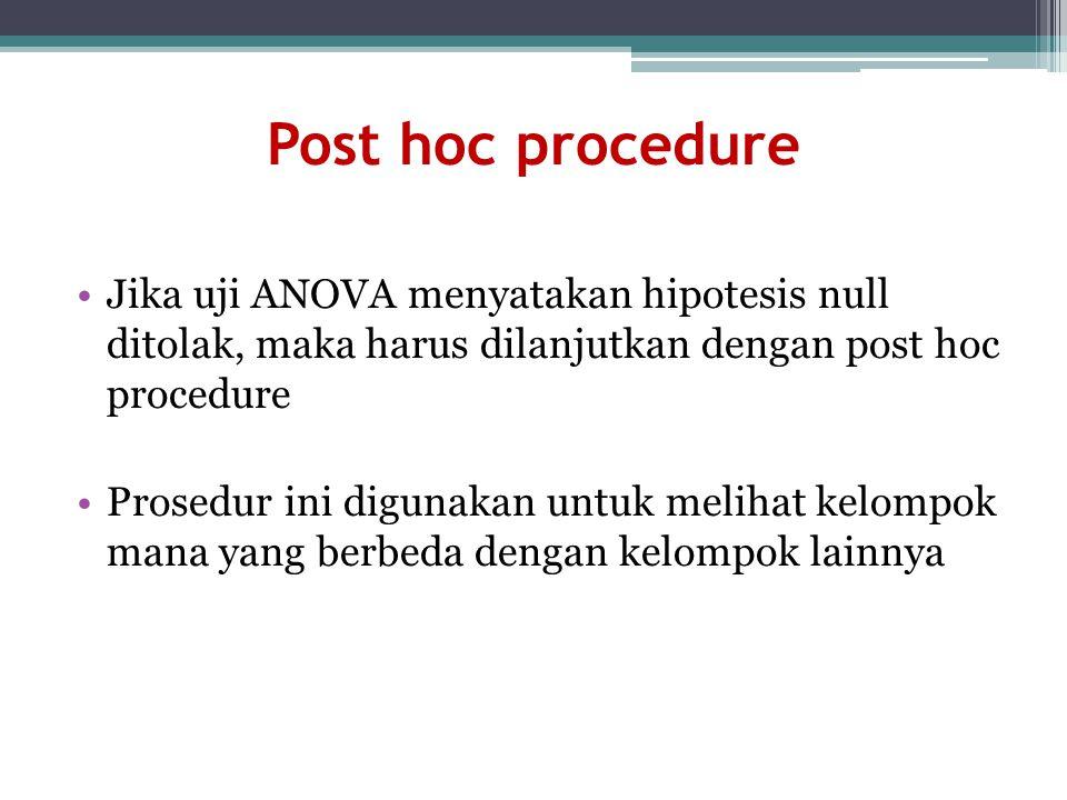 Post hoc procedure Jika uji ANOVA menyatakan hipotesis null ditolak, maka harus dilanjutkan dengan post hoc procedure.
