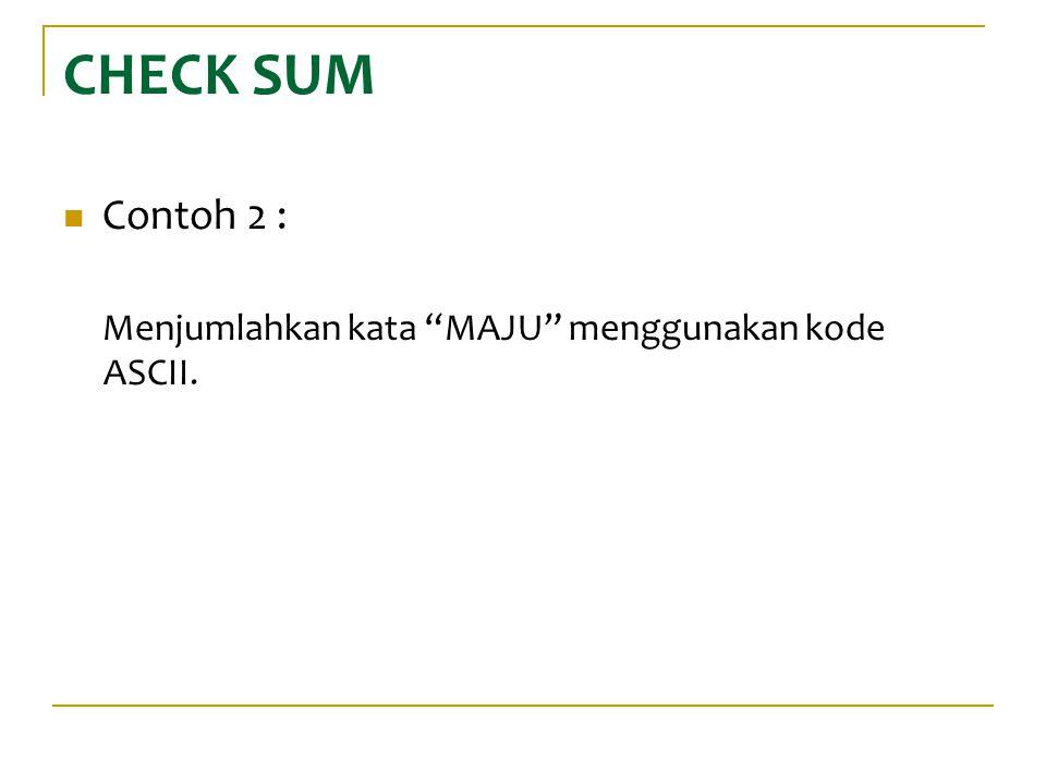 CHECK SUM Contoh 2 : Menjumlahkan kata MAJU menggunakan kode ASCII.