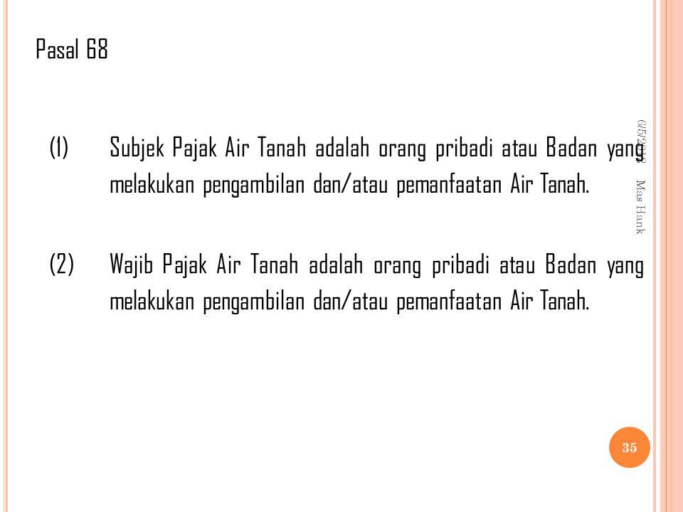 Pasal 68 6/5/2012. (1) Subjek Pajak Air Tanah adalah orang pribadi atau Badan yang melakukan pengambilan dan/atau pemanfaatan Air Tanah.