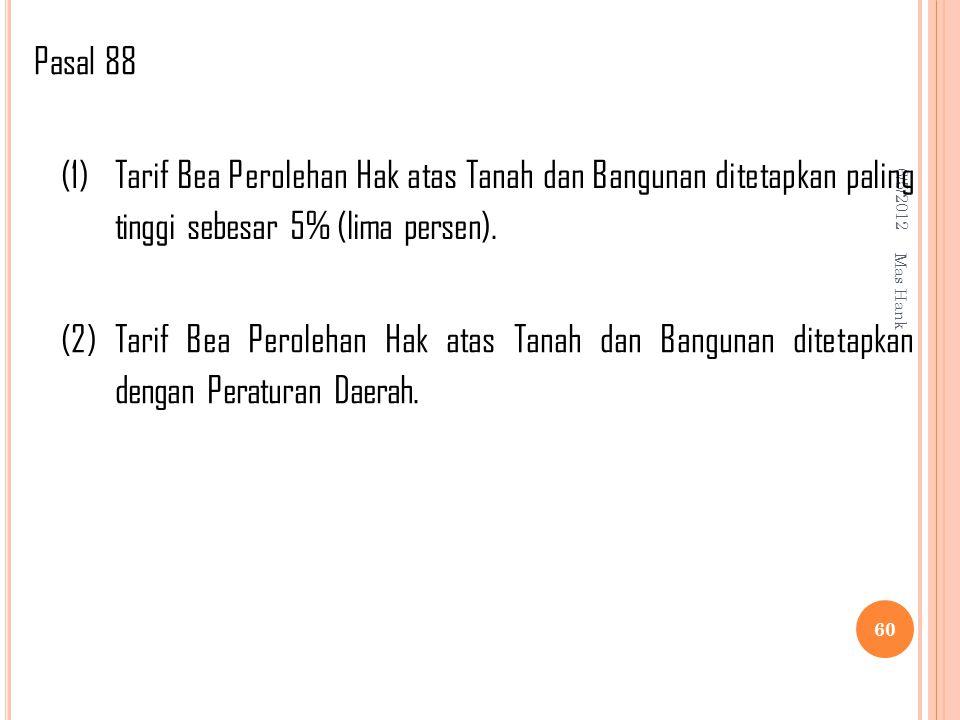 Pasal 88 6/5/2012. (1) Tarif Bea Perolehan Hak atas Tanah dan Bangunan ditetapkan paling tinggi sebesar 5% (lima persen).