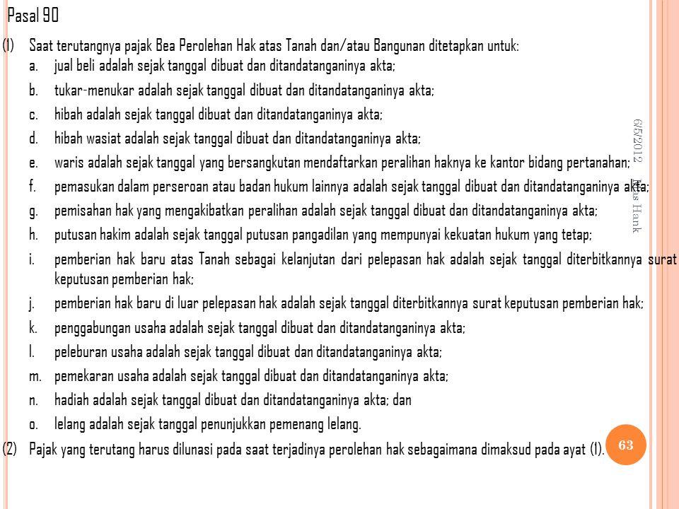Pasal 90 (1) Saat terutangnya pajak Bea Perolehan Hak atas Tanah dan/atau Bangunan ditetapkan untuk: