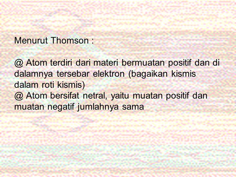 Menurut Thomson : @ Atom terdiri dari materi bermuatan positif dan di dalamnya tersebar elektron (bagaikan kismis dalam roti kismis) @ Atom bersifat netral, yaitu muatan positif dan muatan negatif jumlahnya sama