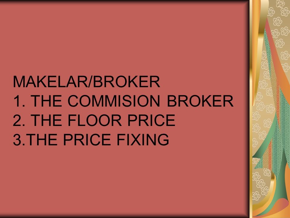 MAKELAR/BROKER 1. THE COMMISION BROKER 2. THE FLOOR PRICE 3