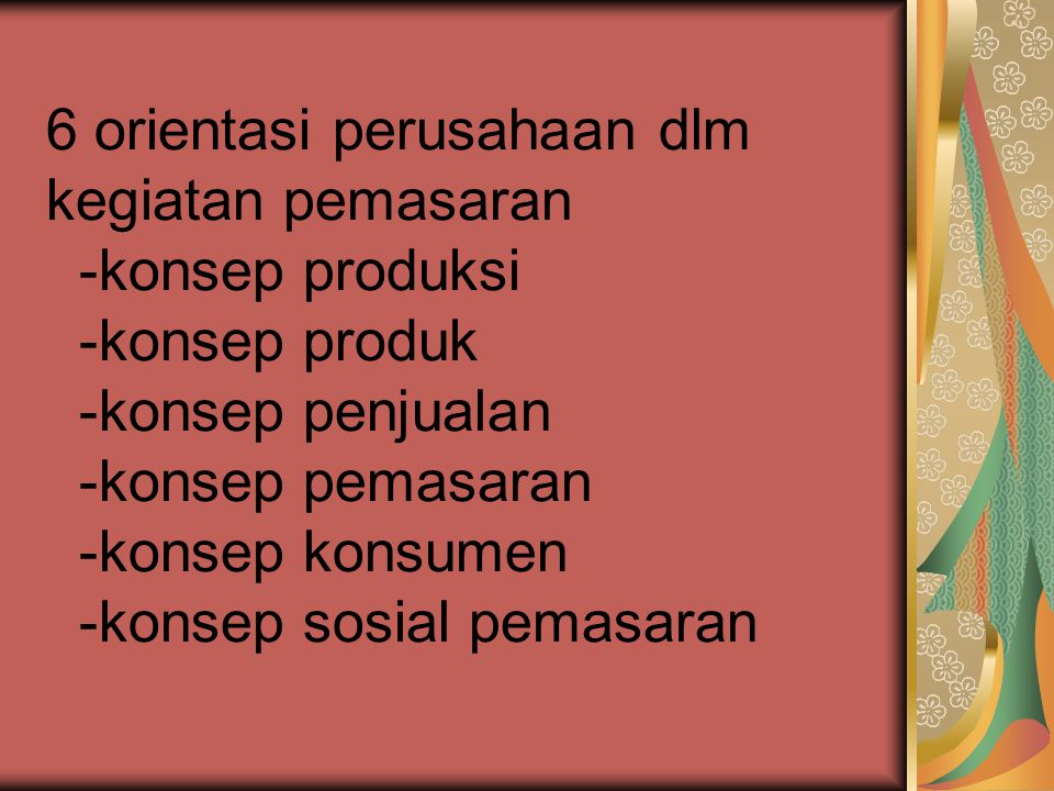 6 orientasi perusahaan dlm kegiatan pemasaran -konsep produksi -konsep produk -konsep penjualan -konsep pemasaran -konsep konsumen -konsep sosial pemasaran