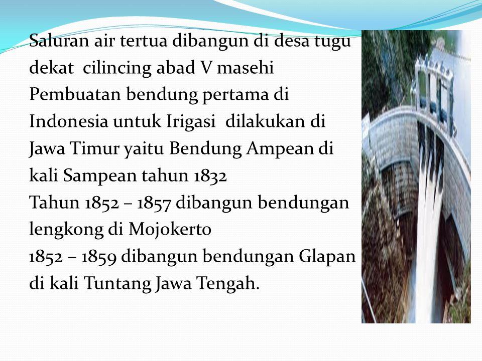 Saluran air tertua dibangun di desa tugu dekat cilincing abad V masehi Pembuatan bendung pertama di Indonesia untuk Irigasi dilakukan di Jawa Timur yaitu Bendung Ampean di kali Sampean tahun 1832 Tahun 1852 – 1857 dibangun bendungan lengkong di Mojokerto 1852 – 1859 dibangun bendungan Glapan di kali Tuntang Jawa Tengah.