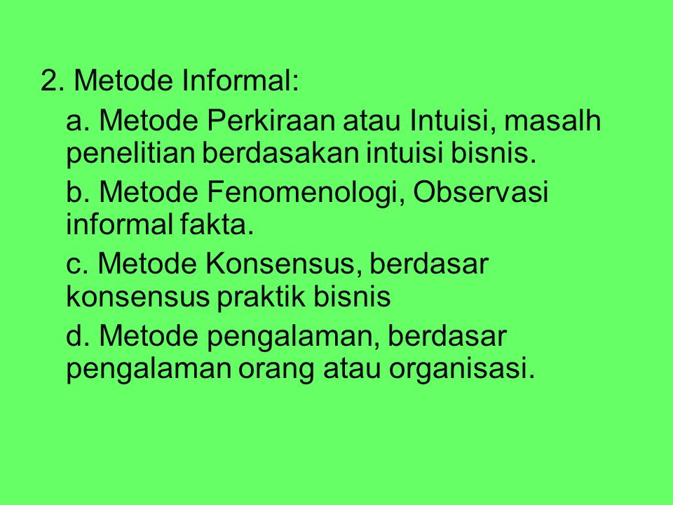 2. Metode Informal: a. Metode Perkiraan atau Intuisi, masalh penelitian berdasakan intuisi bisnis. b. Metode Fenomenologi, Observasi informal fakta.