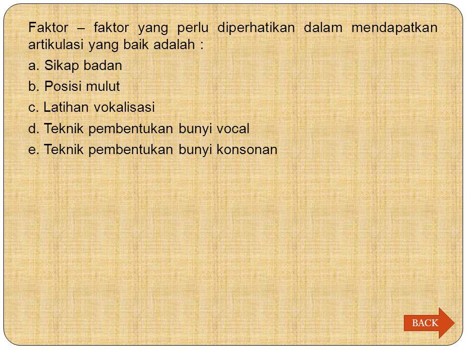 Faktor – faktor yang perlu diperhatikan dalam mendapatkan artikulasi yang baik adalah : a. Sikap badan b. Posisi mulut c. Latihan vokalisasi d. Teknik pembentukan bunyi vocal e. Teknik pembentukan bunyi konsonan