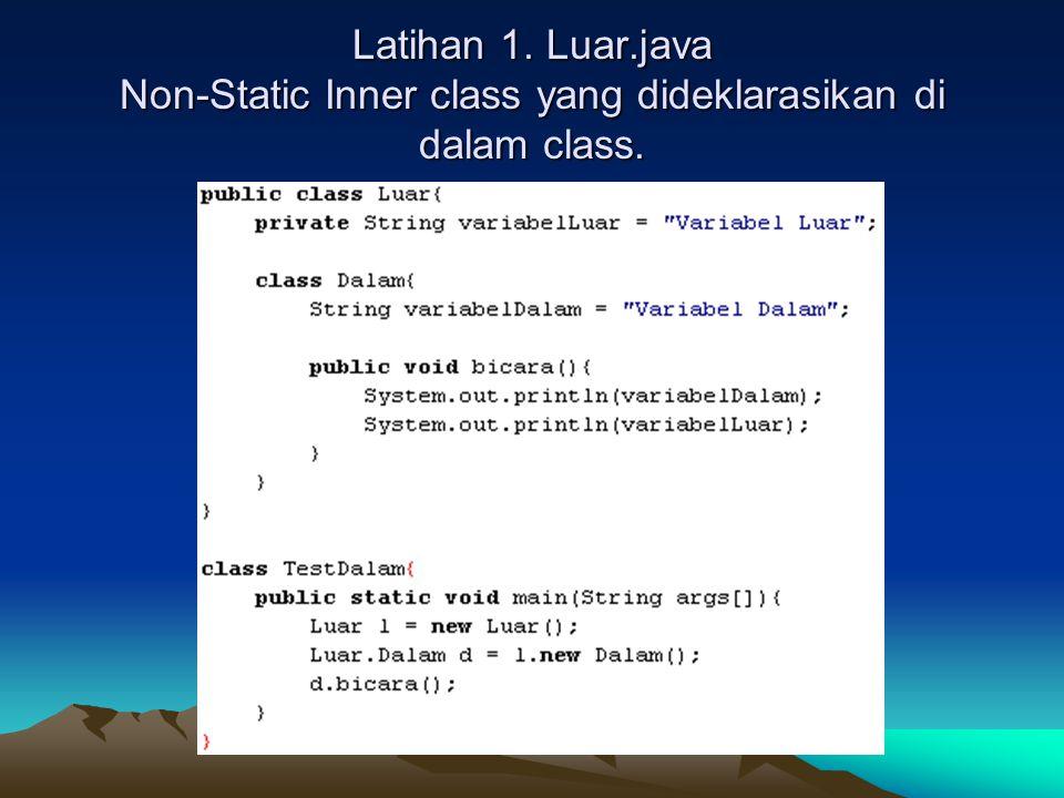 Latihan 1. Luar.java Non-Static Inner class yang dideklarasikan di dalam class.