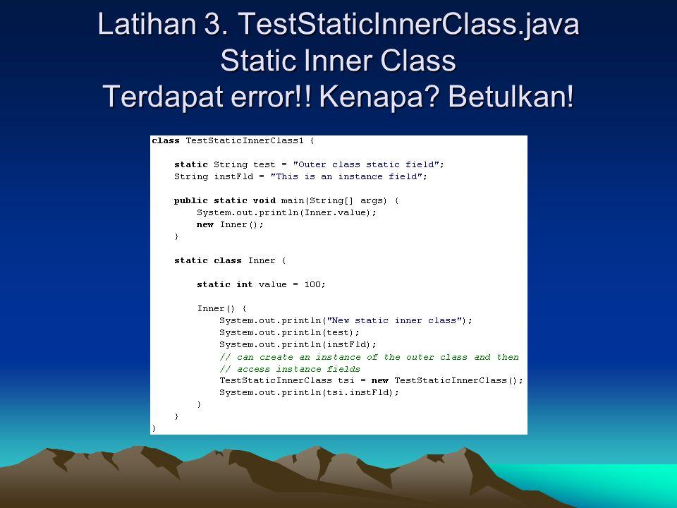 Latihan 3. TestStaticInnerClass.java Static Inner Class Terdapat error!! Kenapa Betulkan!