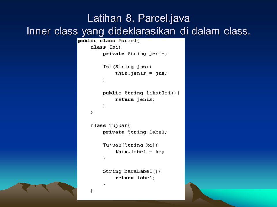 Latihan 8. Parcel.java Inner class yang dideklarasikan di dalam class.