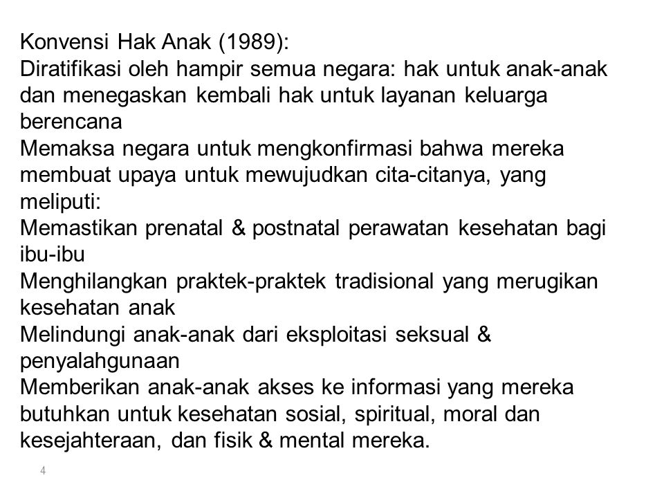 Konvensi Hak Anak (1989): Diratifikasi oleh hampir semua negara: hak untuk anak-anak dan menegaskan kembali hak untuk layanan keluarga berencana Memaksa negara untuk mengkonfirmasi bahwa mereka membuat upaya untuk mewujudkan cita-citanya, yang meliputi: Memastikan prenatal & postnatal perawatan kesehatan bagi ibu-ibu Menghilangkan praktek-praktek tradisional yang merugikan kesehatan anak Melindungi anak-anak dari eksploitasi seksual & penyalahgunaan Memberikan anak-anak akses ke informasi yang mereka butuhkan untuk kesehatan sosial, spiritual, moral dan kesejahteraan, dan fisik & mental mereka.