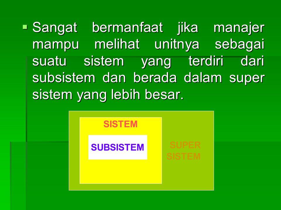 Sangat bermanfaat jika manajer mampu melihat unitnya sebagai suatu sistem yang terdiri dari subsistem dan berada dalam super sistem yang lebih besar.