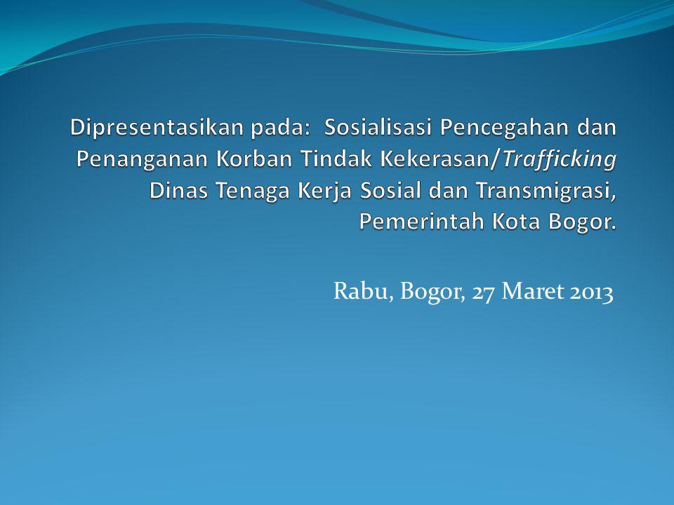 Dipresentasikan pada: Sosialisasi Pencegahan dan Penanganan Korban Tindak Kekerasan/Trafficking Dinas Tenaga Kerja Sosial dan Transmigrasi, Pemerintah Kota Bogor.
