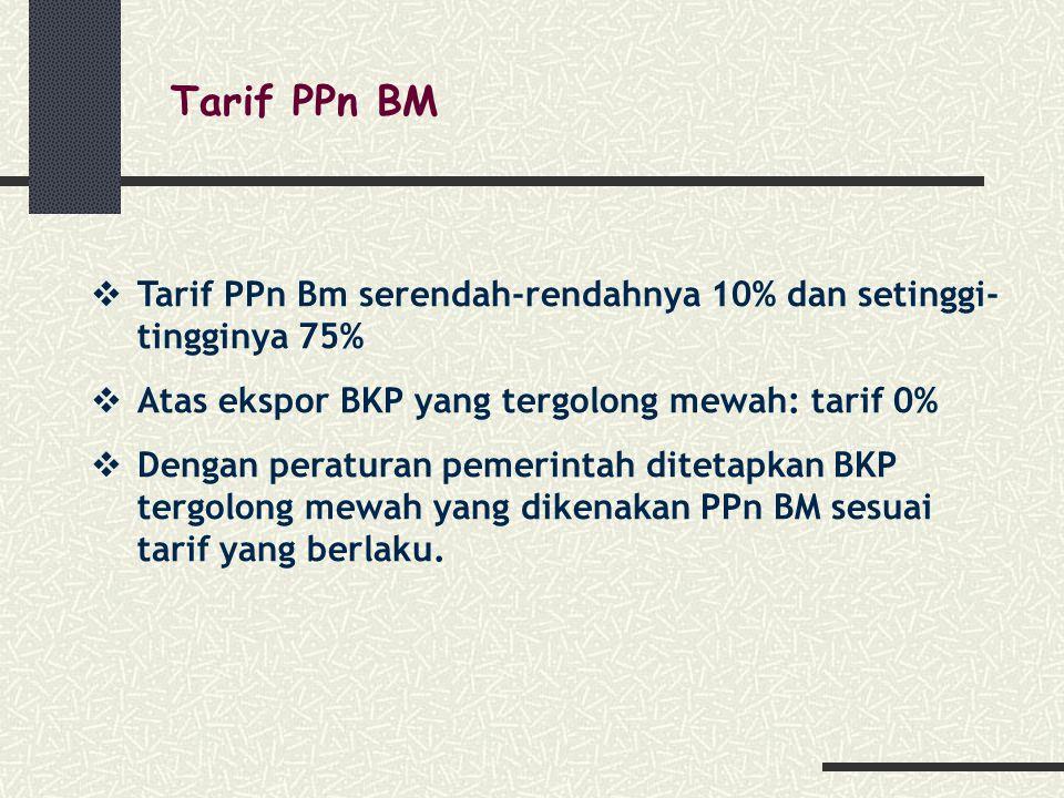 Tarif PPn BM Tarif PPn Bm serendah-rendahnya 10% dan setinggi-tingginya 75% Atas ekspor BKP yang tergolong mewah: tarif 0%