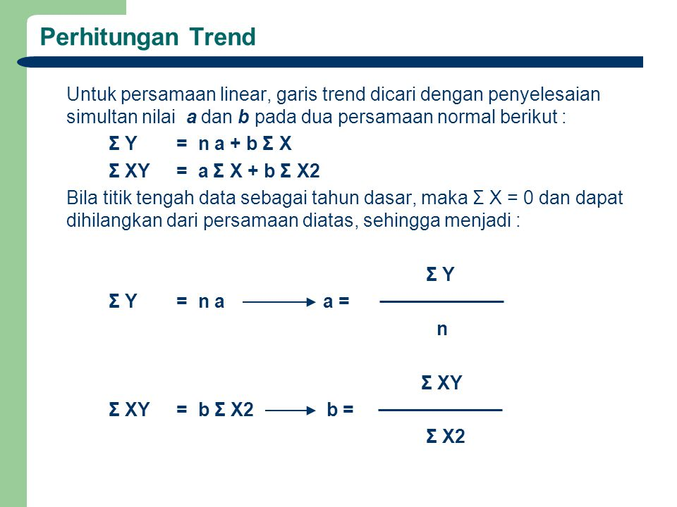 Perhitungan Trend Untuk persamaan linear, garis trend dicari dengan penyelesaian simultan nilai a dan b pada dua persamaan normal berikut :