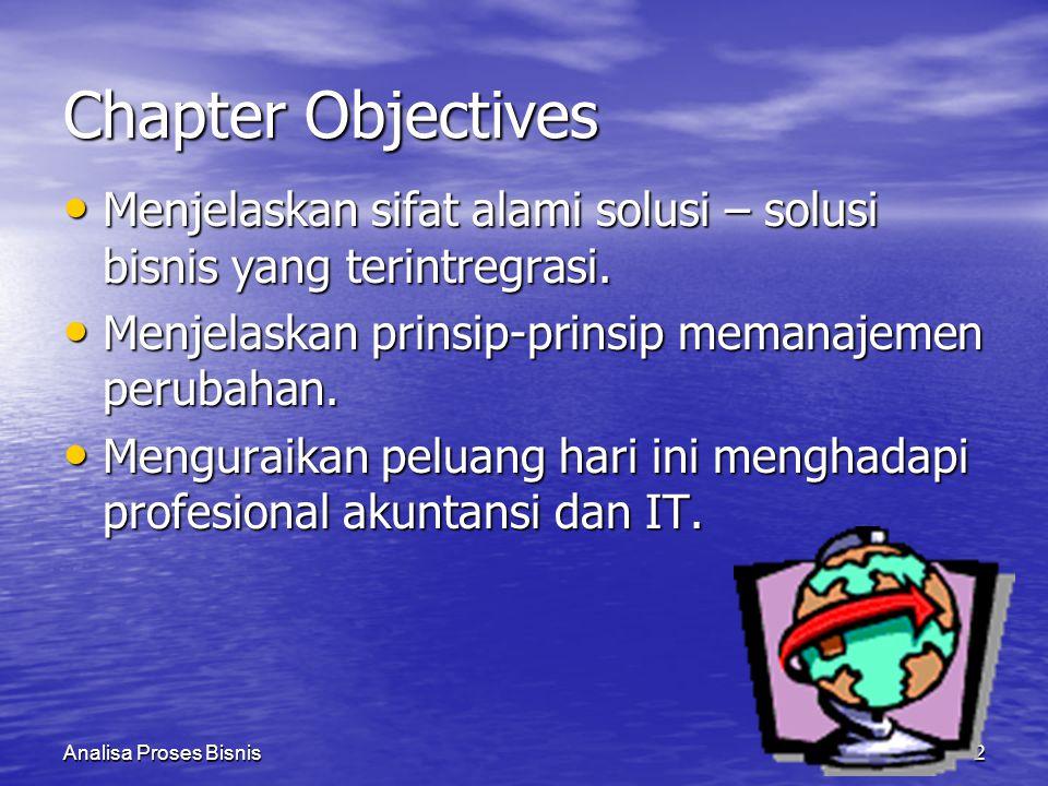 Chapter Objectives Menjelaskan sifat alami solusi – solusi bisnis yang terintregrasi. Menjelaskan prinsip-prinsip memanajemen perubahan.