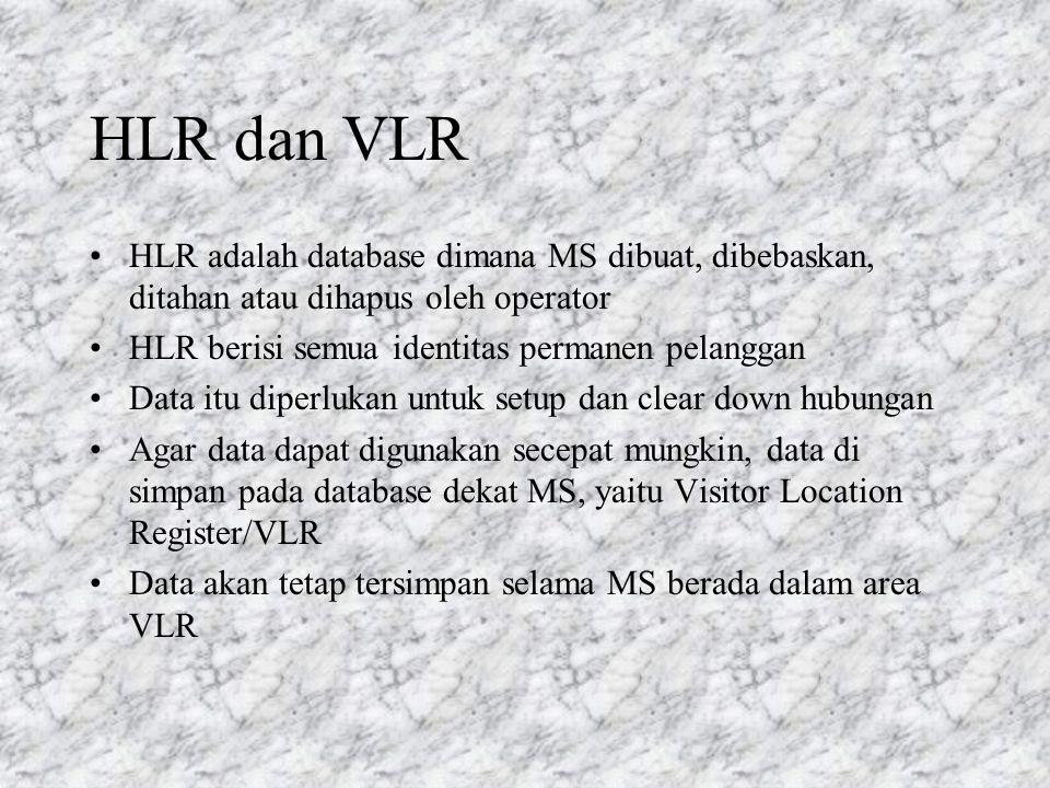 HLR dan VLR HLR adalah database dimana MS dibuat, dibebaskan, ditahan atau dihapus oleh operator. HLR berisi semua identitas permanen pelanggan.