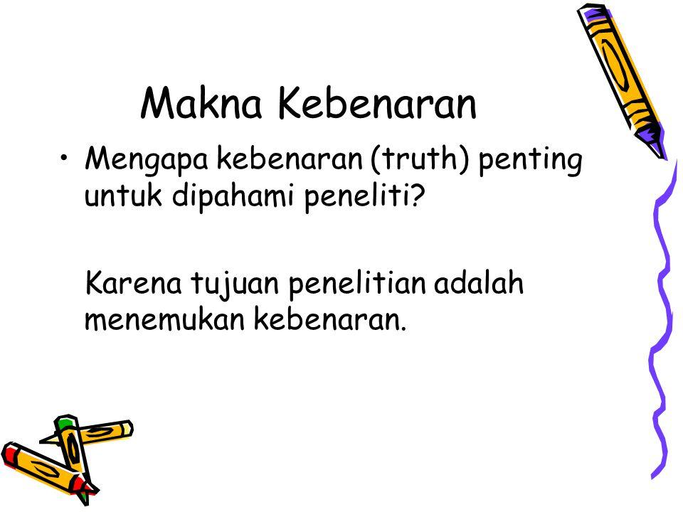 Makna Kebenaran Mengapa kebenaran (truth) penting untuk dipahami peneliti.