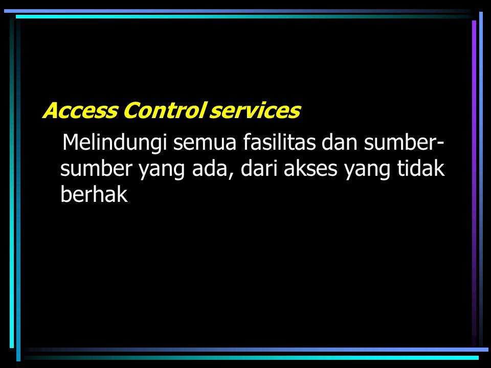 Access Control services Melindungi semua fasilitas dan sumber-sumber yang ada, dari akses yang tidak berhak