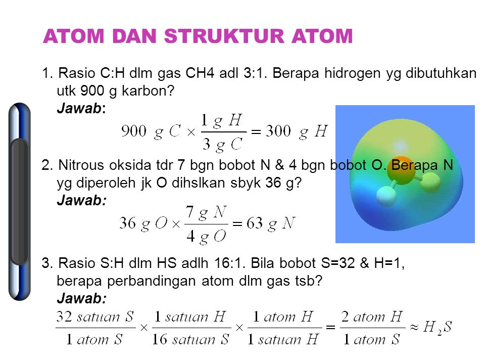 ATOM DAN STRUKTUR ATOM 1. Rasio C:H dlm gas CH4 adl 3:1. Berapa hidrogen yg dibutuhkan utk 900 g karbon