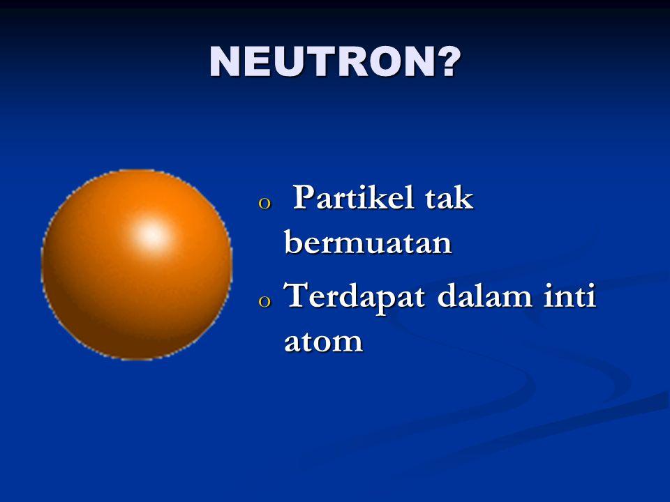 NEUTRON Partikel tak bermuatan Terdapat dalam inti atom