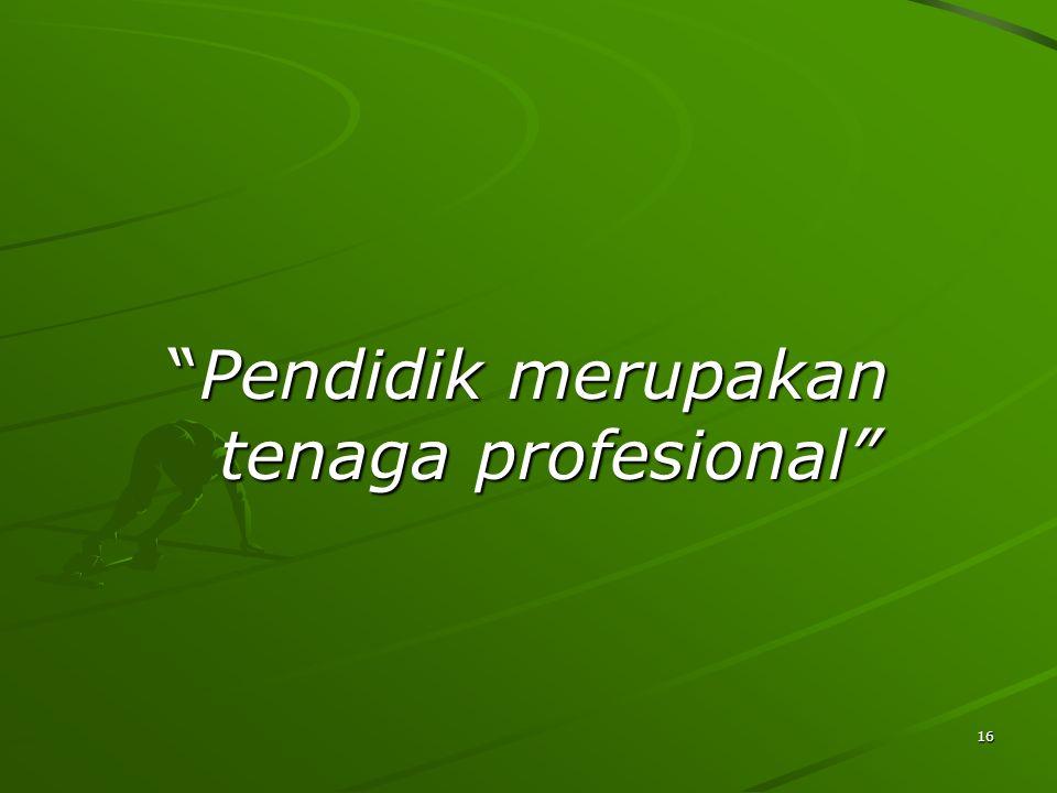 Pendidik merupakan tenaga profesional