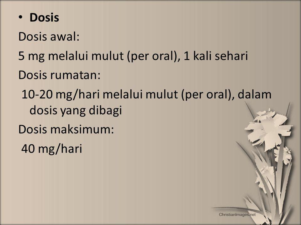 Dosis Dosis awal: 5 mg melalui mulut (per oral), 1 kali sehari. Dosis rumatan: 10-20 mg/hari melalui mulut (per oral), dalam dosis yang dibagi.