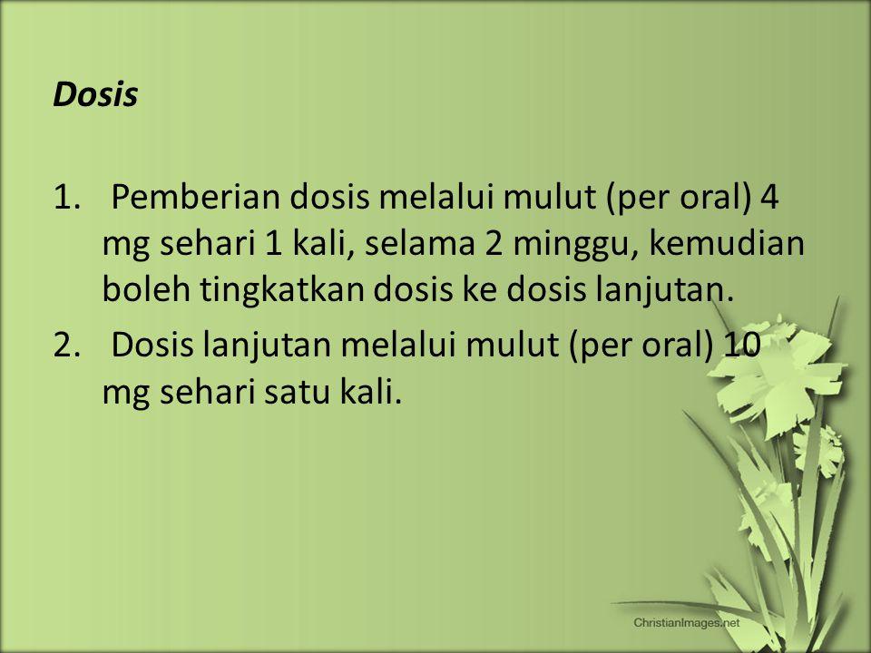 Dosis Pemberian dosis melalui mulut (per oral) 4 mg sehari 1 kali, selama 2 minggu, kemudian boleh tingkatkan dosis ke dosis lanjutan.