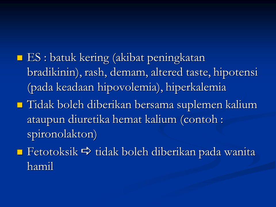 ES : batuk kering (akibat peningkatan bradikinin), rash, demam, altered taste, hipotensi (pada keadaan hipovolemia), hiperkalemia